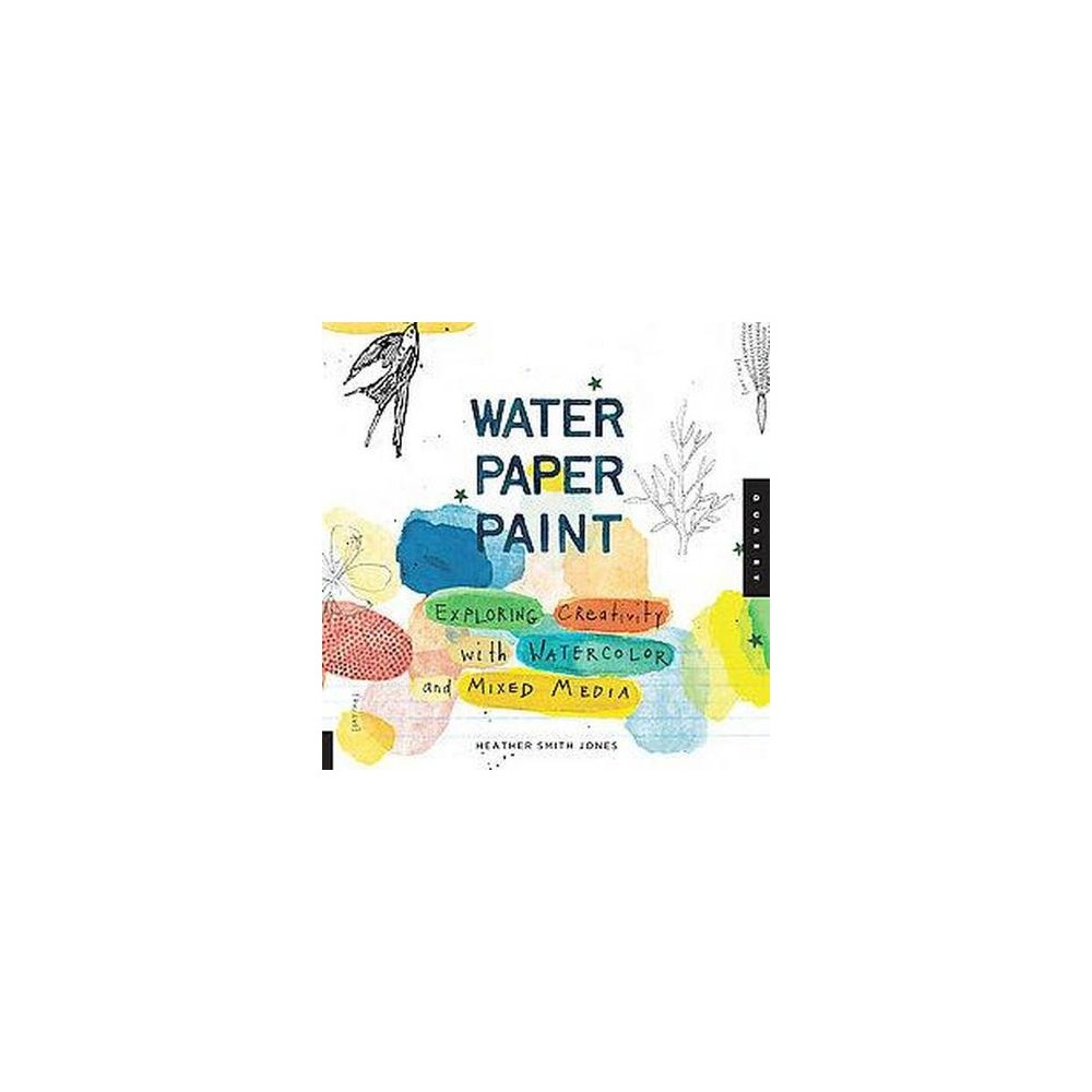 Water Paper Paint : Exploring Creativity with Watercolor and Mixed Media (Paperback) (Heather Smith